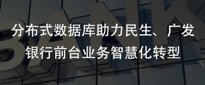巨杉数据库助力民生银行、广发银行前台智慧化业务